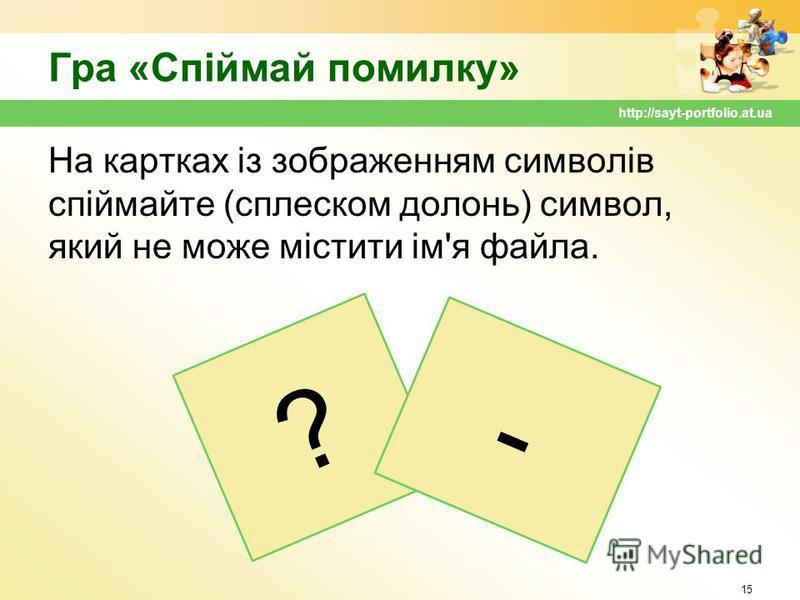 Гра «Спіймай помилку» На картках із зображенням символів спіймайте (сплеском долонь) символ, який не може містити ім'я файла. 15 http://sayt-portfolio.at.ua ? -