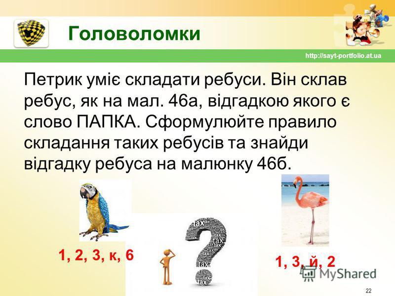 Головоломки Петрик уміє складати ребуси. Він склав ребус, як на мал. 46а, відгадкою якого є слово ПАПКА. Сформулюйте правило складання таких ребусів та знайди відгадку ребуса на малюнку 46б. 22 http://sayt-portfolio.at.ua 1, 2, 3, к, 6 1, 3, й, 2