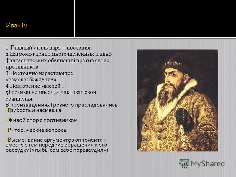 Иван IV 1 Главный стиль царя – послания. 2 Нагромождение многочисленных и явно фантастических обвинений против своих противников 3 Постоянно нарастающее «самовозбуждение» 4 Повторение мыслей. 5 Грозный не писал, а диктовал свои сочинения. В произведе