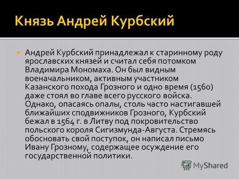 Андрей Курбский принадлежал к старинному роду ярославских князей и считал себя потомком Владимира Мономаха. Он был видным военачальником, активным участником Казанского похода Грозного и одно время (1560) даже стоял во главе всего русского войска. Од