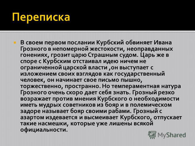 В своем первом послании Курбский обвиняет Ивана Грозного в непомерной жестокости, неоправданных гонениях, грозит царю Страшным судом. Царь же в споре с Курбским отстаивал идею ничем не ограниченной царской власти,он выступает с изложением своих взгля