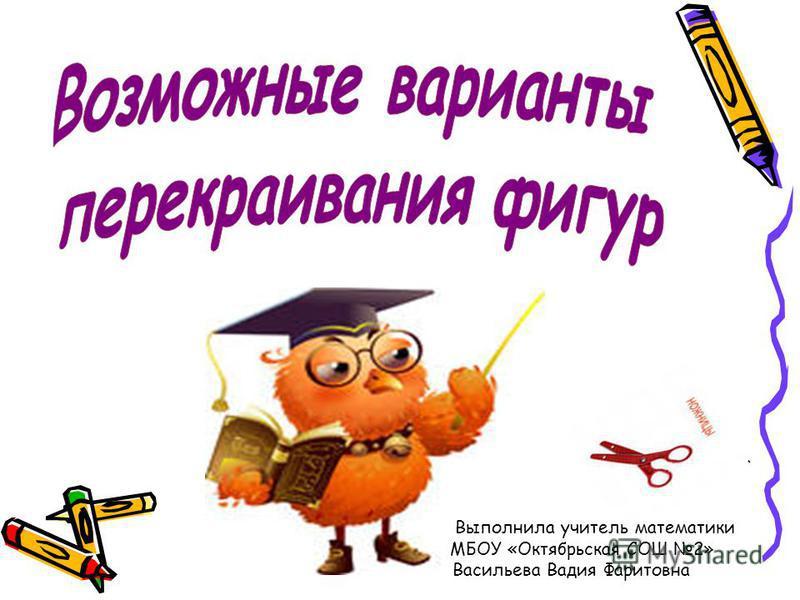 Выполнила учитель математики МБОУ «Октябрьская СОШ 2» Васильева Вадия Фаритовна
