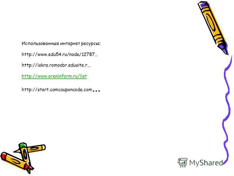 Использованные интернет ресурсы: http://www.edu54.ru/node/12787… http://iskra.romoobr.edusite.r… http://www.oreninform.ru/list http://start.comcouponcode.com … http://www.oreninform.ru/list