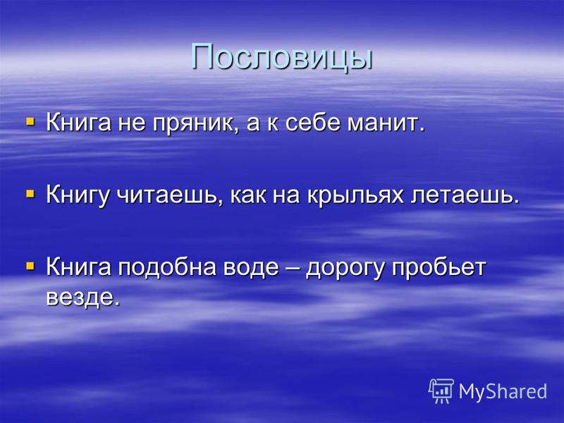 Пословицы Книга не пряник, а к себе манит. Книга не пряник, а к себе манит. Книгу читаешь, как на крыльях летаешь. Книгу читаешь, как на крыльях летаешь. Книга подобна воде – дорогу пробьет везде. Книга подобна воде – дорогу пробьет везде.