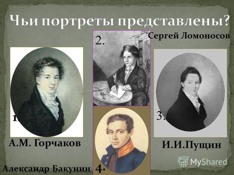 1. 2. 3. 4. А.М. Горчаков И.И.Пущин Александр Бакунин Сергей Ломоносов