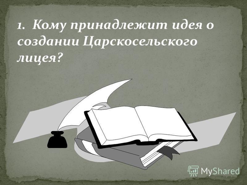 1. Кому принадлежит идея о создании Царскосельского лицея?