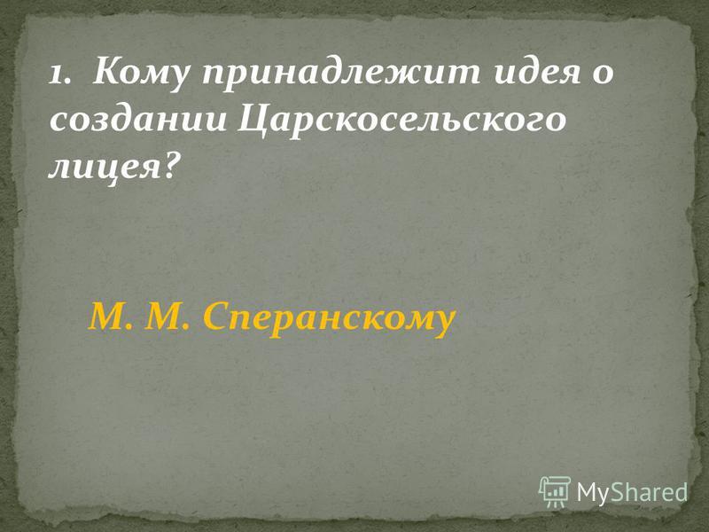 1. Кому принадлежит идея о создании Царскосельского лицея? М. М. Сперанскому