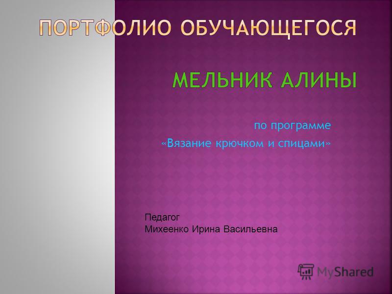по программе «Вязание крючком и спицами» Педагог Михеенко Ирина Васильевна