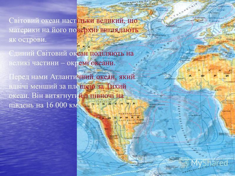 Світовий океан настільки великий, що материки на його поверхні виглядають як острови. Єдиний Світовий океан поділяють на великі частини – окремі океани. Перед нами Атлантичний океан, який вдвічі менший за площею за Тихий океан. Він витягнутий з півно
