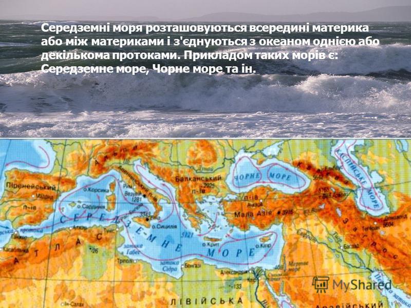 Середземні моря розташовуються всередині материка або між материками і з'єднуються з океаном однією або декількома протоками. Прикладом таких морів є: Середземне море, Чорне море та ін.
