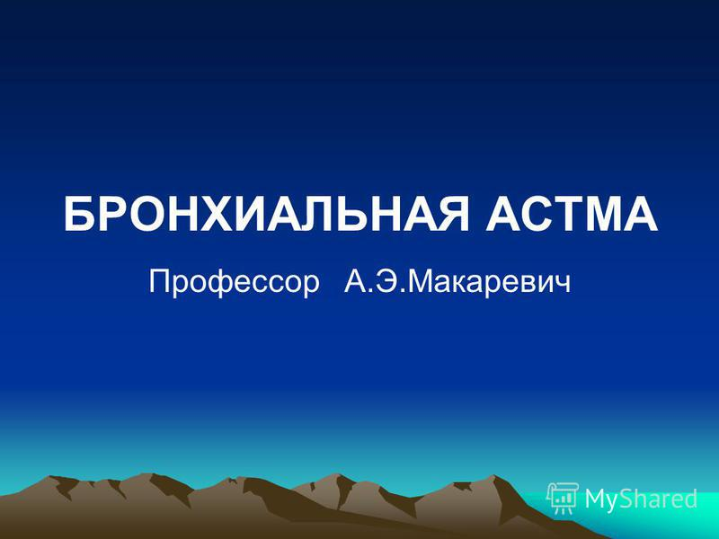 БРОНХИАЛЬНАЯ АСТМА Профессор А.Э.Макаревич