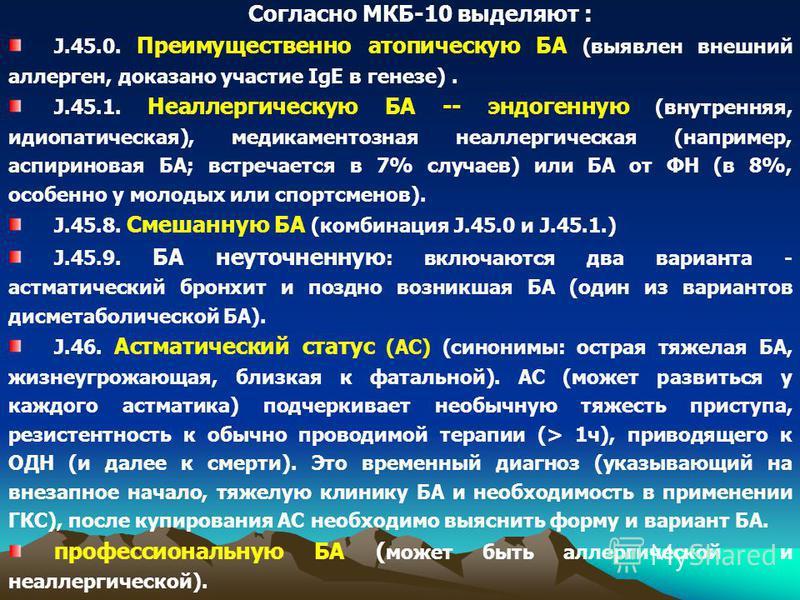 Согласно МКБ-10 выделяют : J.45.0. Преимущественно атопическую БА (выявлен внешний аллерген, доказано участие IgE в генезе). J.45.1. Неаллергическую БА -- эндогенную (внутренняя, идиопатическая), медикаментозная неаллергическая (например, аспириновая
