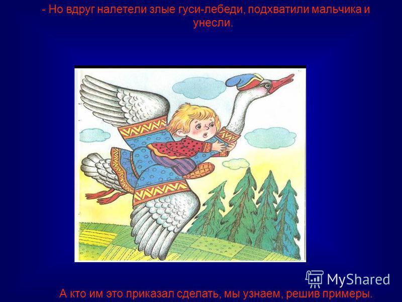 - Но вдруг налетели злые гуси-лебеди, подхватили мальчика и унесли. А кто им это приказал сделать, мы узнаем, решив примеры.