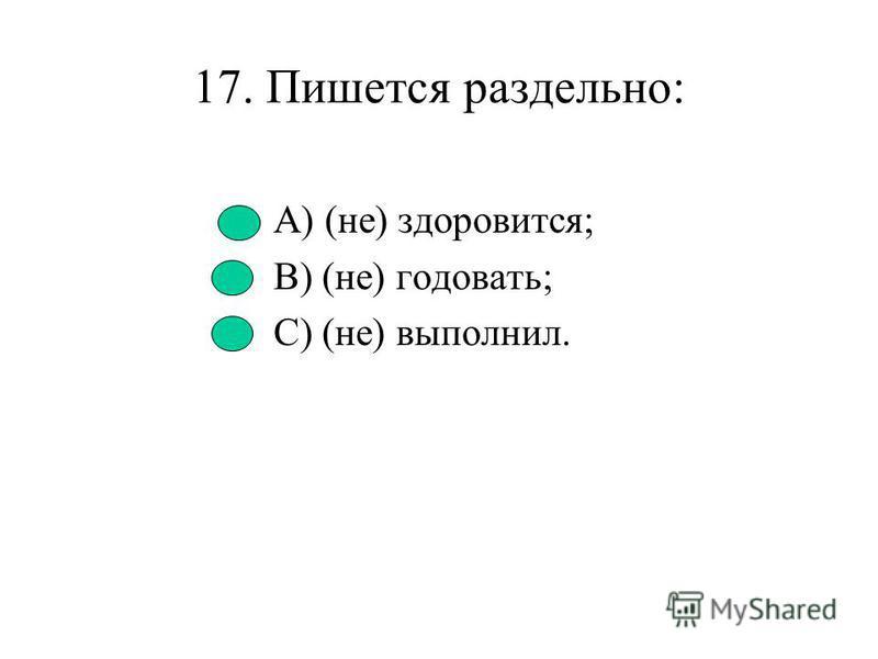 16. Пишется слитно: А) (не) домогать; В) (не) знал; С) (не) строил.