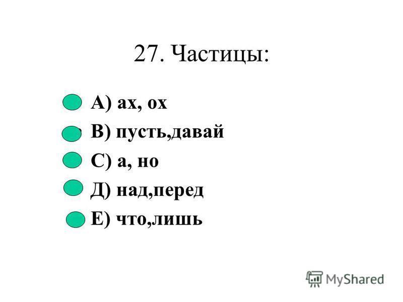 26. Количество наречий в ряду: ночь,сплошь,печь,течь,вскачь А) 1 В) 5 С) 4 Д) 3 Е) 2