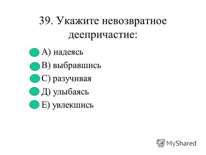 38. Глагол совершенного вида: А) выучить В) прыгать С) расчитать Д) рассмотреть Е) восстановить