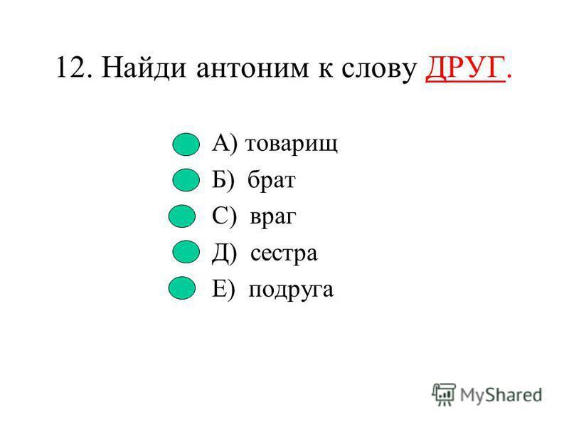 11. Как называются слова с противоположным значением? А) многозначные В) синонимы С) антонимы Д) омонимы Е) фразеологизмы