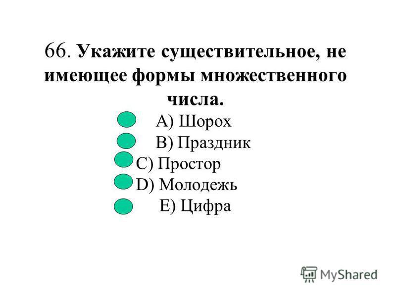 65. Укажите существительное мужского рода. A) Метель B) Постель C) Брошь D) Тюль E) Вермишель