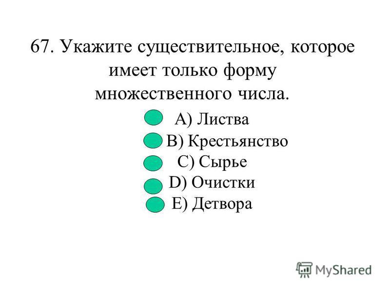 66. Укажите существительное, не имеющее формы множественного числа. A) Шорох B) Праздник C) Простор D) Молодежь E) Цифра