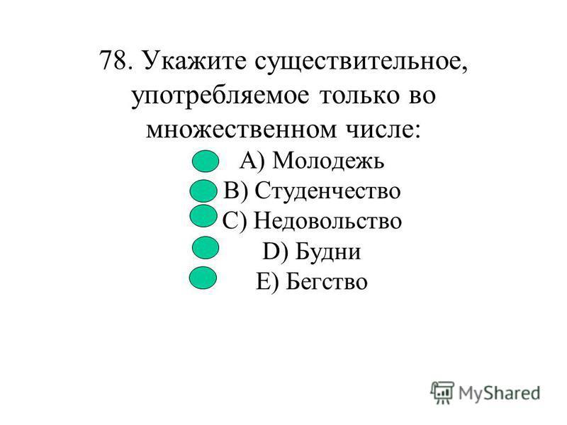 77. Укажите существительное, имеющее форму только единственного числа: A) Щипцы B) Ворота C) Сутки D) Единство E) Сумерки