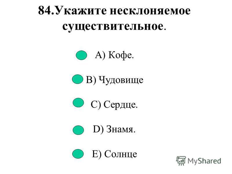 83. Имя существительное не изменяется по падежам. A) Гостья B) Дача C) Тонна D) Жюри E) Мандарин