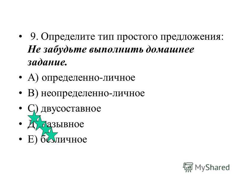 8. Определите тип простого предложения: Счастье лучше богатства. А) двусоставное В) неопределенно-личное С) безличное Д) определенно-личное Е) назывное
