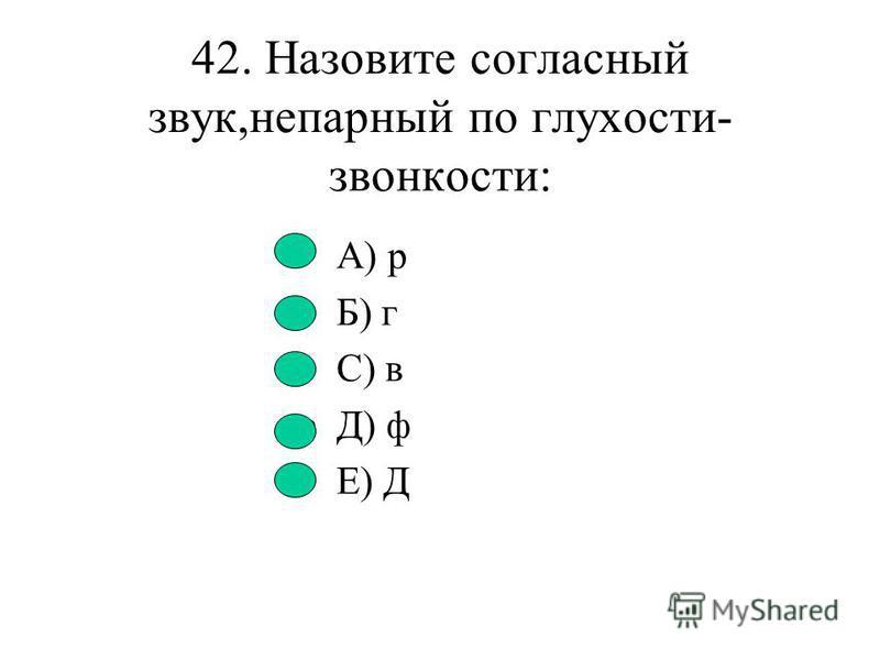 41. Укажите ряд глухих согласных А) й,п,ф,х Б) с,к,п,м С) х,ч,ш,п Д) ш,г,и,с Е) З,В,Г
