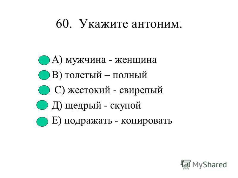 59. Укажите строчку антонимов. А) Большой - немалый. В) Гневный - яростный. С) Гнилой - прелый. О) Плохой - нехороший. ^ Е) Общий - частный.