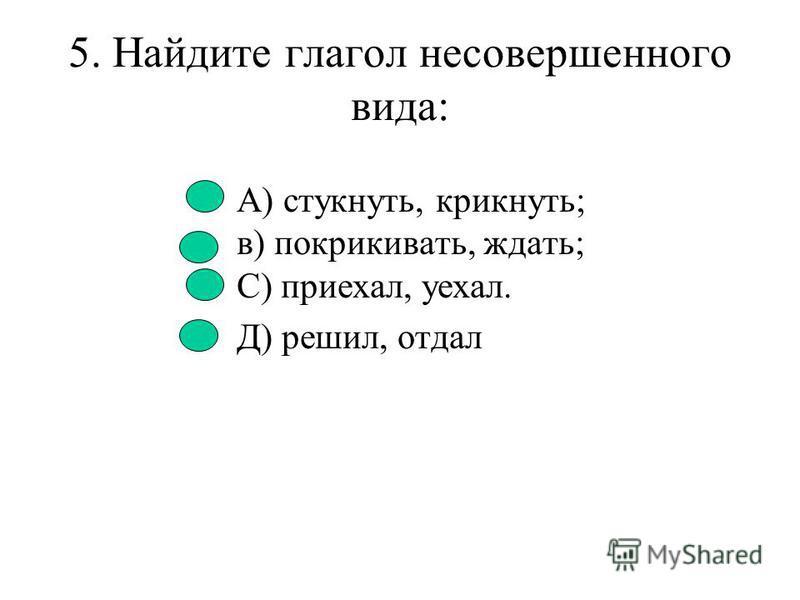 4. Найдите глаголы совершенного вида: А) напечатал, написал; Б) сверкала, кричала; С) смотрел, говорил. Д) играл, видел