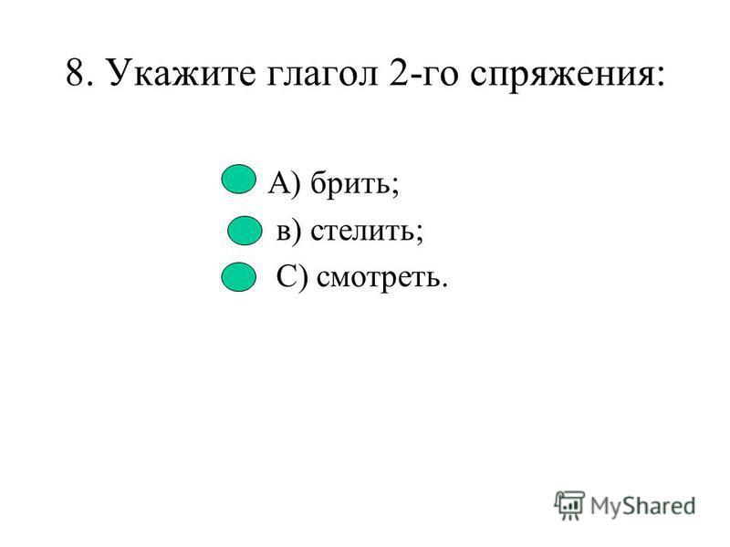 7. Укажите глагол 1-го спряжения: А) читатъ; в) смотреть; С) гнать. Д) держать