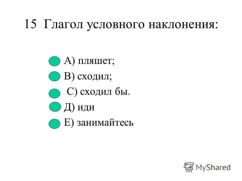 14. Глагол изъявительного наклонения: А) рисует; В) прочитал бы; С) сделай.