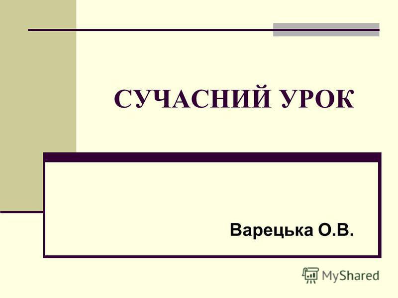СУЧАСНИЙ УРОК Варецька О.В.