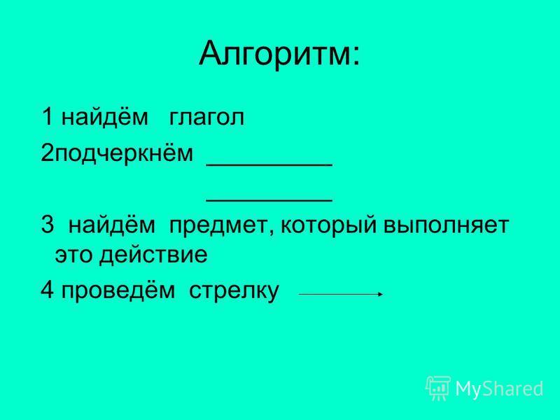 Алгоритм: 1 найдём глагол 2 подчеркнём _________ _________ 3 найдём предмет, который выполняет это действие 4 проведём стрелку