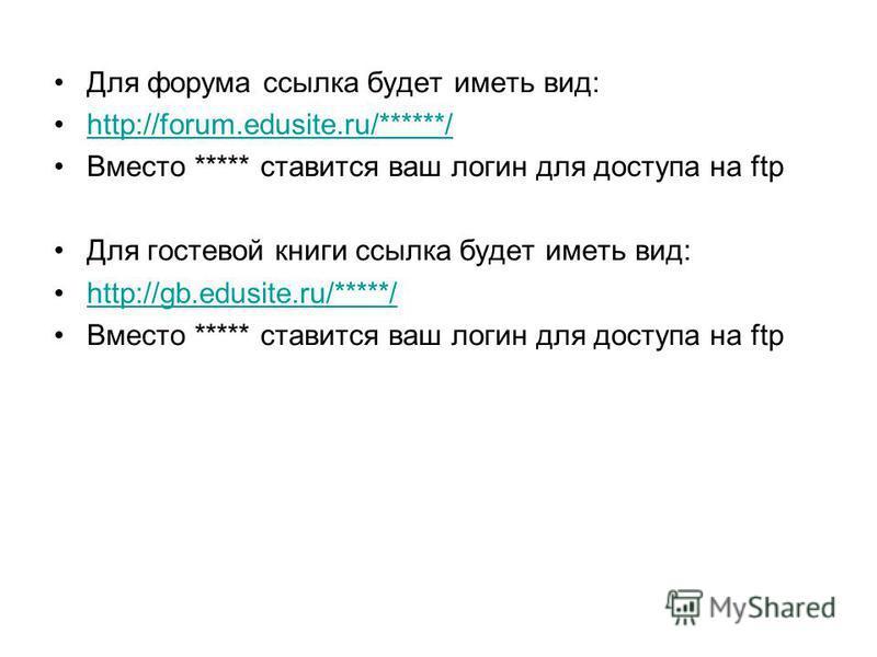 Для форума ссылка будет иметь вид: http://forum.edusite.ru/******/http://forum.edusite.ru/******/ Вместо ***** ставится ваш логин для доступа на ftp Для гостевой книги ссылка будет иметь вид: http://gb.edusite.ru/*****/ Вместо ***** ставится ваш логи