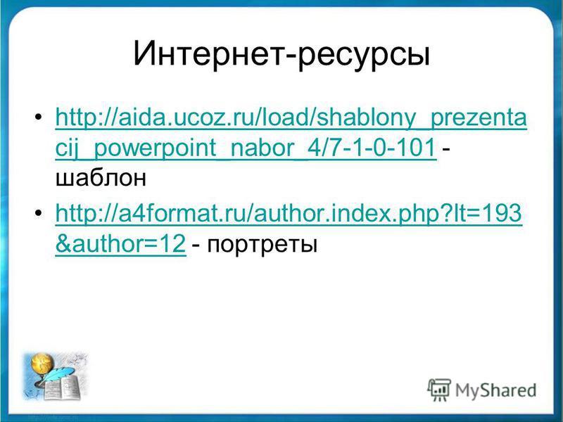 Интернет-ресурсы http://aida.ucoz.ru/load/shablony_prezenta cij_powerpoint_nabor_4/7-1-0-101 - шаблонhttp://aida.ucoz.ru/load/shablony_prezenta cij_powerpoint_nabor_4/7-1-0-101 http://a4format.ru/author.index.php?lt=193 &author=12 - портретыhttp://a4