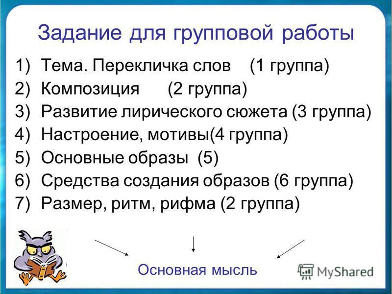 Задание для групповой работы 1)Тема. Перекличка слов (1 группа) 2)Композиция (2 группа) 3)Развитие лирического сюжета (3 группа) 4)Настроение, мотивы(4 группа) 5)Основные образы (5) 6)Средства создания образов (6 группа) 7)Размер, ритм, рифма (2 груп