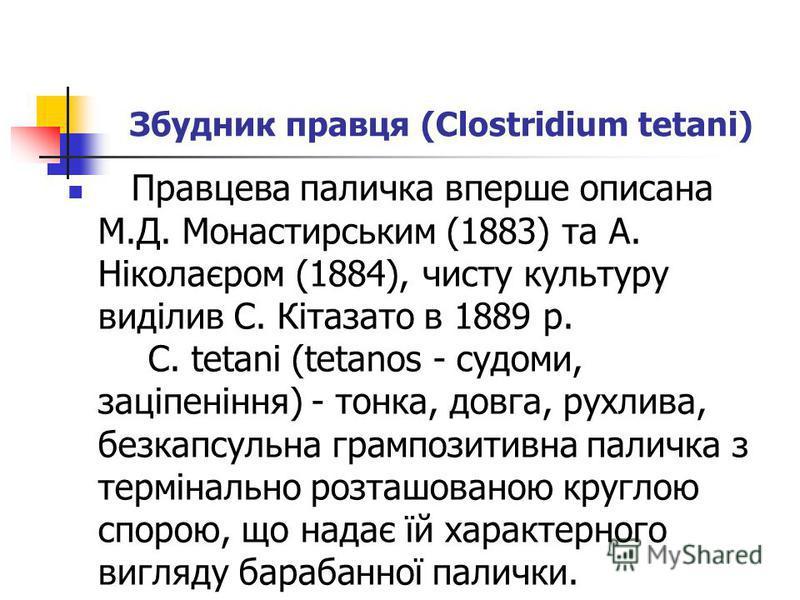 Збудник правця (Clostridium tetani) Правцева паличка вперше описана М.Д. Монастирським (1883) та А. Ніколаєром (1884), чисту культуру виділив С. Кітазато в 1889 р. C. tetani (tetanos - судоми, заціпеніння) - тонка, довга, рухлива, безкапсульна грампо