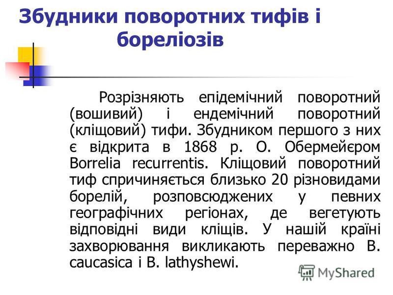 Збудники поворотних тифів і бореліозів Розрізняють епідемічний поворотний (вошивий) і ендемічний поворотний (кліщовий) тифи. Збудником першого з них є відкрита в 1868 р. О. Обермейєром Borrelia recurrentis. Кліщовий поворотний тиф спричиняється близь