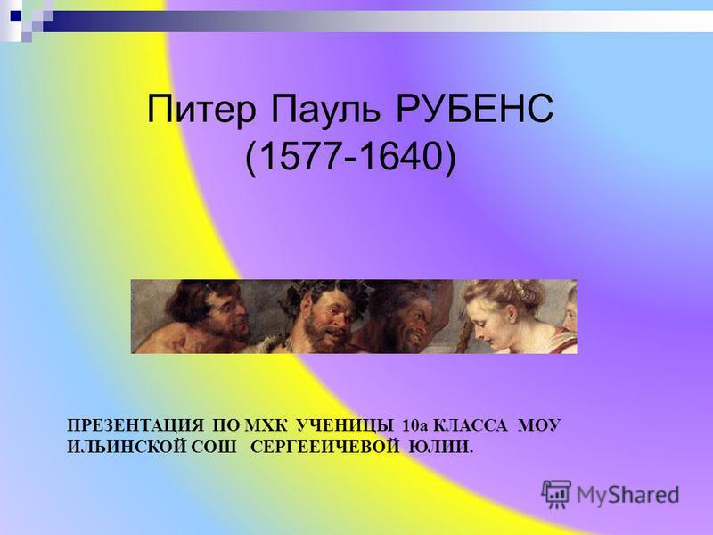 Питер Пауль РУБЕНС (1577-1640) ПРЕЗЕНТАЦИЯ ПО МХК УЧЕНИЦЫ 10 а КЛАССА МОУ ИЛЬИНСКОЙ СОШ СЕРГЕЕИЧЕВОЙ ЮЛИИ.