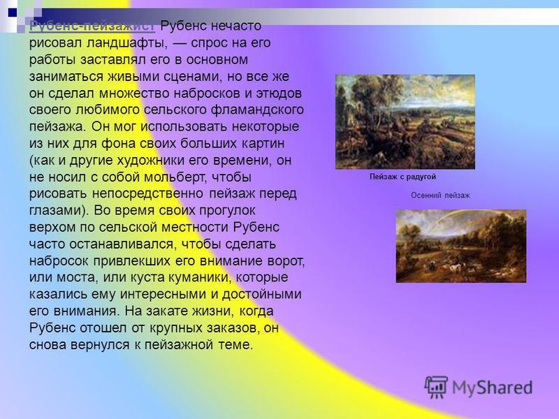 Рубенс-пейзажист Рубенс-пейзажист Рубенс нечасто рисовал ландшафты, спрос на его работы заставлял его в основном заниматься живыми сценами, но все же он сделал множество набросков и этюдов своего любимого сельского фламандского пейзажа. Он мог исполь