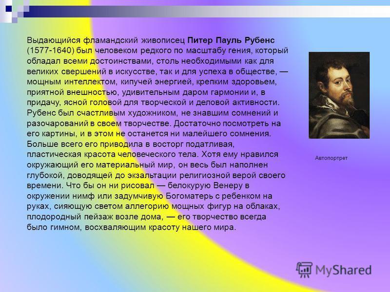 Выдающийся фламандский живописец Питер Пауль Рубенс (1577-1640) был человеком редкого по масштабу гения, который обладал всеми достоинствами, столь необходимыми как для великих свершений в искусстве, так и для успеха в обществе, мощным интеллектом, к
