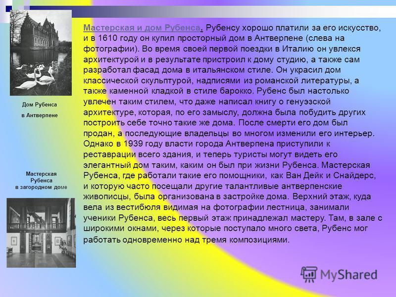 Мастерская и дом Рубенса Мастерская и дом Рубенса. Рубенсу хорошо платили за его искусство, и в 1610 году он купил просторный дом в Антверпене (слева на фотографии). Во время своей первой поездки в Италию он увлекся архитектурой и в результате пристр