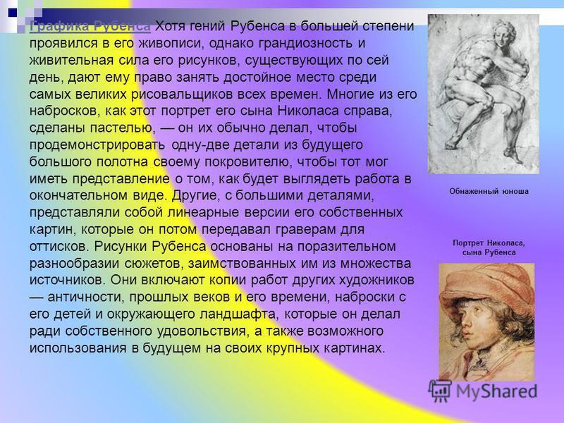 Графика Рубенса Графика Рубенса Хотя гений Рубенса в большей степени проявился в его живописи, однако грандиозность и живительная сила его рисунков, существующих по сей день, дают ему право занять достойное место среди самых великих рисовальщиков все
