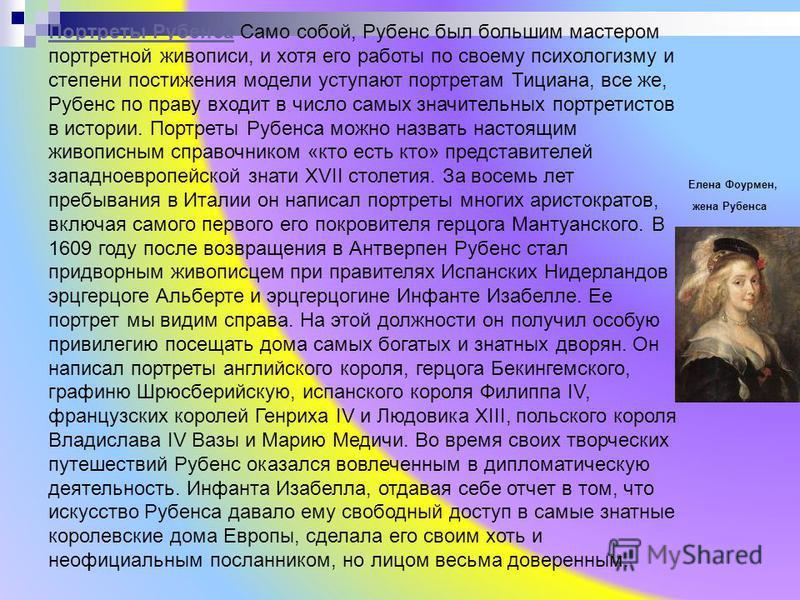 Портреты Рубенса Портреты Рубенса Само собой, Рубенс был большим мастером портретной живописи, и хотя его работы по своему психологизму и степени постижения модели уступают портретам Тициана, все же, Рубенс по праву входит в число самых значительных
