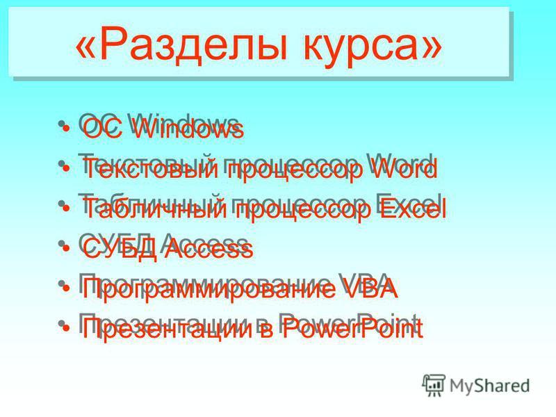 «Разделы курса» «Разделы курса» ОС Windows Текстовый процессор Word Табличный процессор Excel СУБД Access Программирование VBA Презентации в PowerPoint ОС Windows Текстовый процессор Word Табличный процессор Excel СУБД Access Программирование VBA Пре