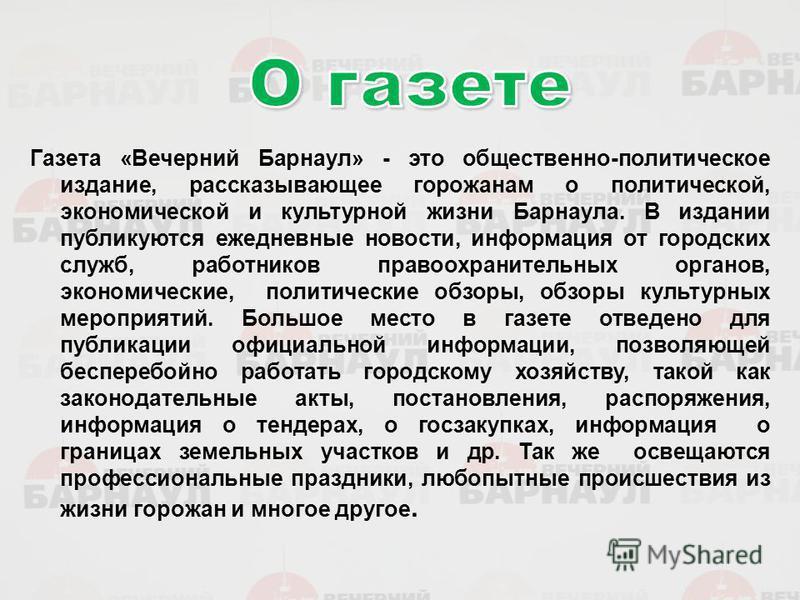 Газета «Вечерний Барнаул» - это общественно-политическое издание, рассказывающее горожанам о политической, экономической и культурной жизни Барнаула. В издании публикуются ежедневные новости, информация от городских служб, работников правоохранительн
