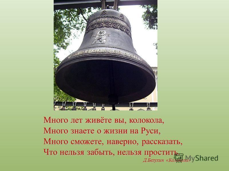 Много лет живёте вы, колокола, Много знаете о жизни на Руси, Много сможете, наверно, рассказать, Что нельзя забыть, нельзя простить. Д.Белухин «Колокола»