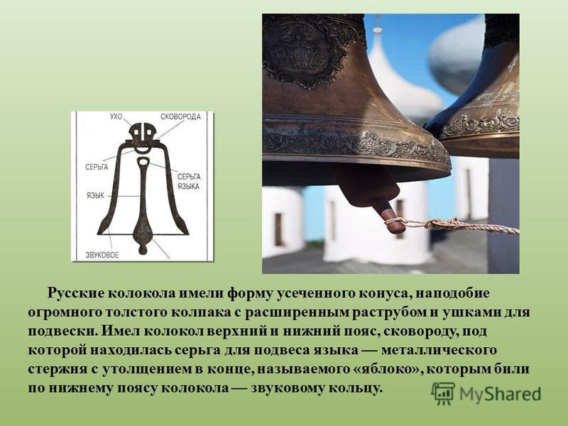 Русские колокола имели форму усеченного конуса, наподобие огромного толстого колпака с расширенным раструбом и ушками для подвески. Имел колокол верхний и нижний пояс, сковороду, под которой находилась серьга для подвеса языка металлического стержня