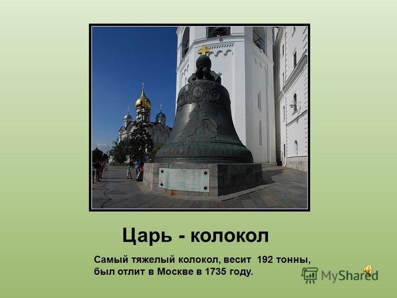 Царь - колокол Самый тяжелый колокол, весит 192 тонны, был отлит в Москве в 1735 году.