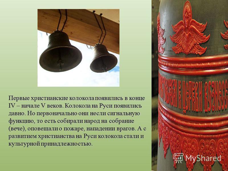 Первые христианские колокола появились в конце IV – начале V веков. Колокола на Руси появились давно. Но первоначально они несли сигнальную функцию, то есть собирали народ на собрание (вече), оповещали о пожаре, нападении врагов. А с развитием христи